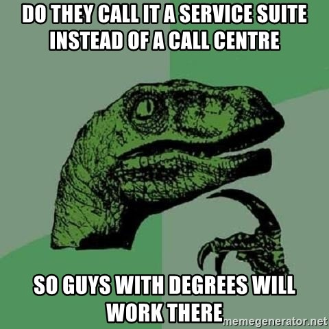 Philosoraptor - Do they call it a service suite instead of a call centre so guys with degrees will work there