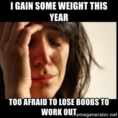 First World Problems - I gain some weight this year Too afraid to lose boobs to work out