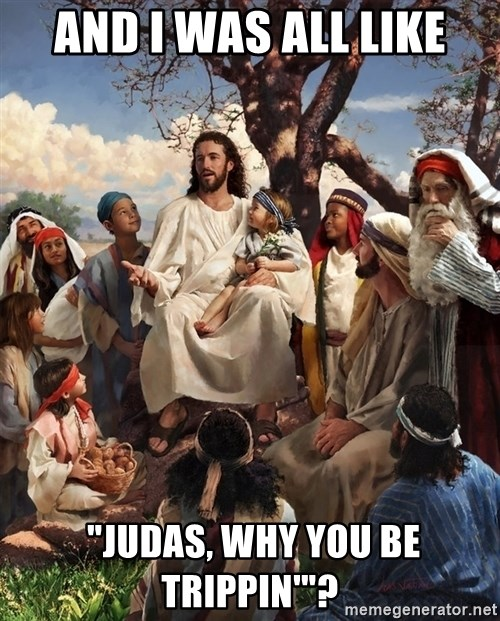 "storytime jesus - and i was all like  ""judas, why you be trippin'""?"