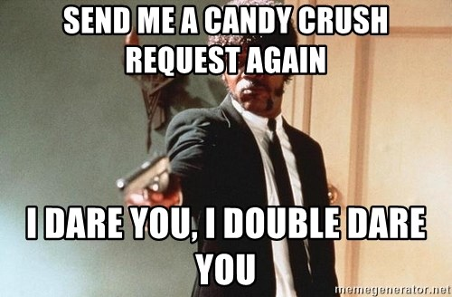 I double dare you - SEND ME A CANDY CRUSH  REQUEST AGAIN I DARE YOU, I DOUBLE DARE YOU