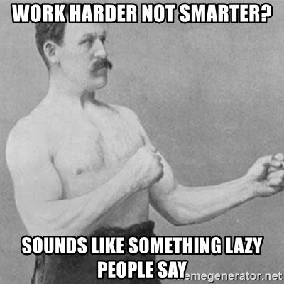 overly manly man - work harder not smarter? sounds like something lazy people say