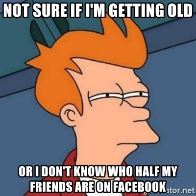 Not sure if troll - not sure if I'm getting old or i don't know who half my friends are on facebook