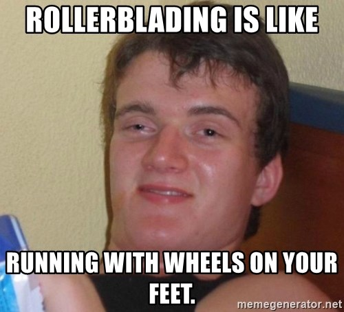 high/drunk guy - Rollerblading is like running with wheels on your feet.