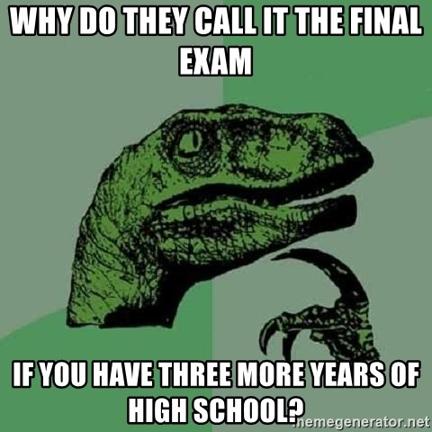 Philosoraptor - why do they call it the final exam if you have three more years of high school?