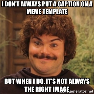 Nacholibre - I don't always put a caption on a meme template but when I do, it's not always the right image