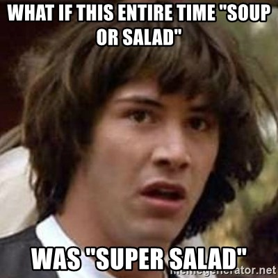 "Conspiracy Guy - what if this entire time ""soup or salad"" was ""super Salad"""