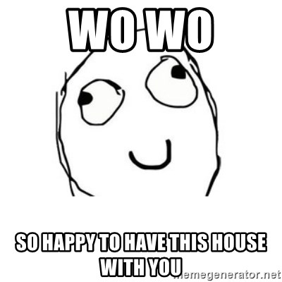 Happy face - WO WO  SO HAPPY TO HAVE THIS HOUSE WITH YOU