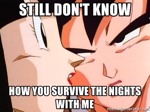 bad goku - still don't know how you survive the nights with me