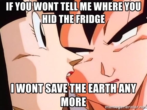 bad goku - if you wont tell me where you hid the fridge i wont save the earth any more