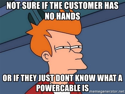Futurama Fry - not sure if the customer has no hands or if they just dont know what a powercable is