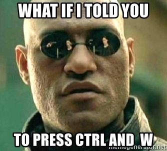 What if I told you / Matrix Morpheus - what if i told you to press ctrl and  w