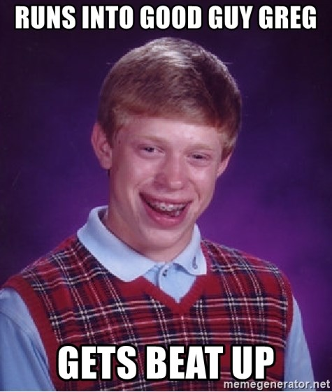 Bad Luck Brian - runs into good guy greg gets beat up