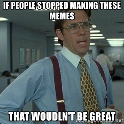 Yeah that'd be great... - if people stopped making these memes That woudln't be great