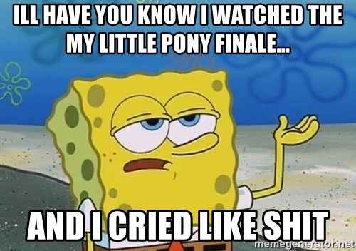 I'll have you know Spongebob - ill have you know i watched the my little pony finale... and i cried like shit