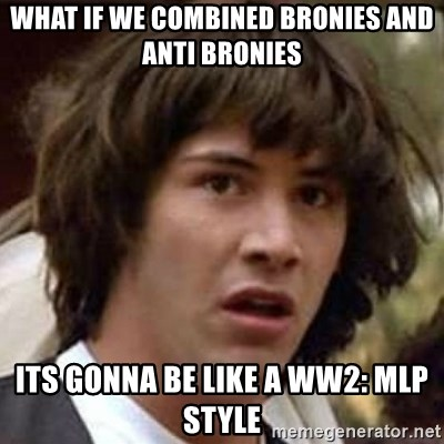 Conspiracy Keanu - what if we combined bronies and anti bronies its gonna be like a WW2: MLP Style