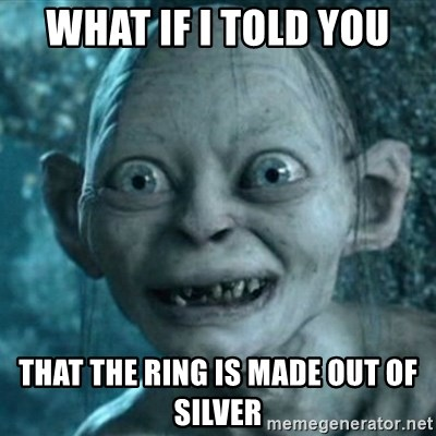 My Precious Gollum - what if i told you that the ring is made out of silver