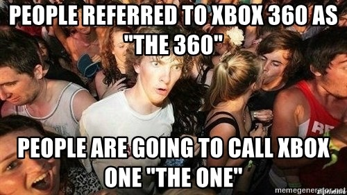 """-Sudden Clarity Clarence - People REFERRED to xbox 360 as """"the 360"""" People are going to call xbox one """"the one"""""""