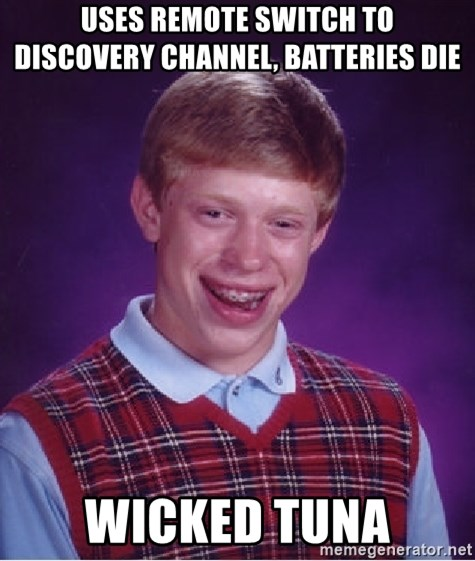 Bad Luck Brian - Uses remote switch to     discovery channel, batteries die Wicked tuna