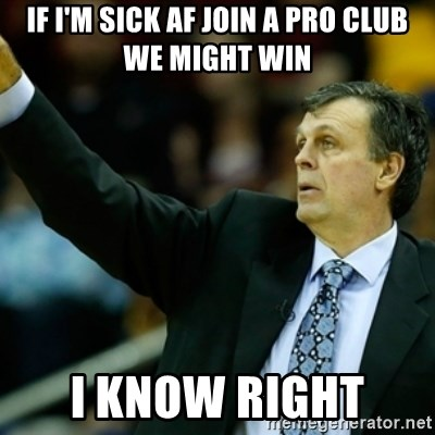 Kevin McFail Meme - IF I'M SICK AF JOIN A PRO CLUB WE MIGHT WIN I KNOW RIGHT