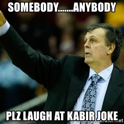 Kevin McFail Meme - SOMEBODY.......ANYBODY PLZ LAUGH AT KABIR JOKE