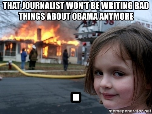 Disaster Girl - That journalist won't be writing bad things about Obama anymore .