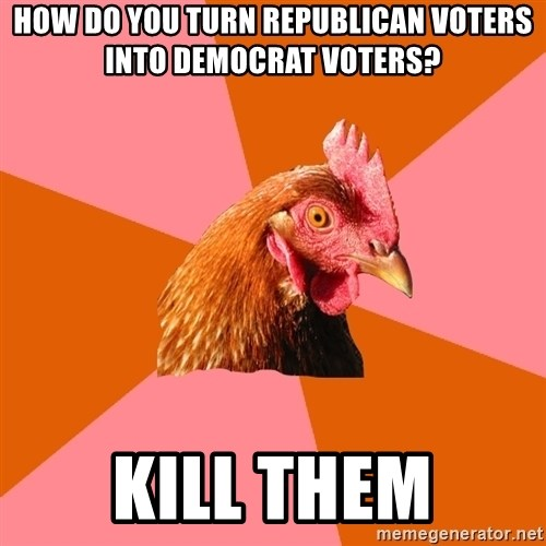 Anti Joke Chicken - how do you turn republican voters into democrat voters? kill them
