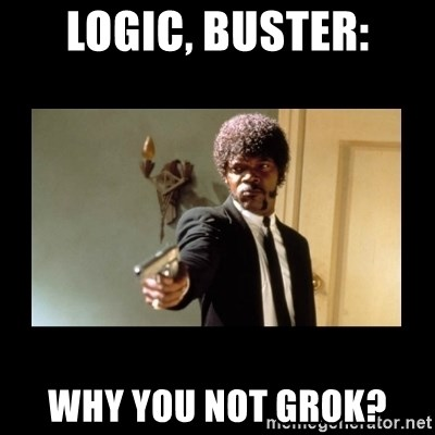 ENGLISH DO YOU SPEAK IT - Logic, buster: why you not grok?