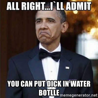Not Bad Obama - all right...i`ll admit you can put dick in water botlle