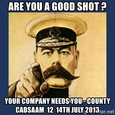 your country needs you - Are you a good shot ? Your Company Needs you - County CADSAAM  12  14th july 2013