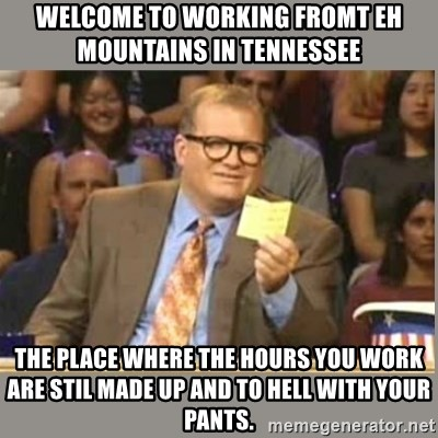 Welcome to Whose Line - Welcome to working fromt eh mountains in tennessee The place where the hours you work are stil made up and to hell with your pants.