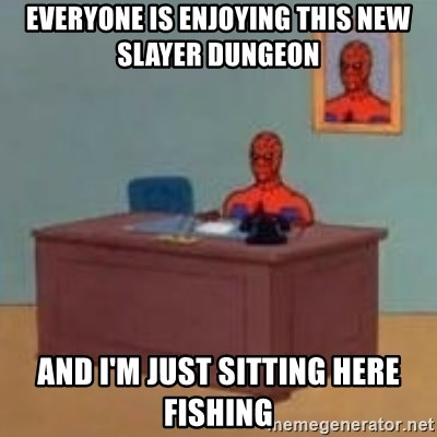 and im just sitting here masterbating - Everyone is enjoying this new slayer dungeon and i'm just sitting here fishing