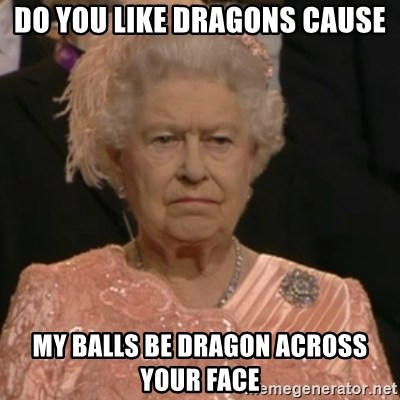 Queen Elizabeth Is Not Impressed  - DO YOU LIKE DRAGONS CAUSE MY BALLS BE DRAGON ACROSS YOUR FACE