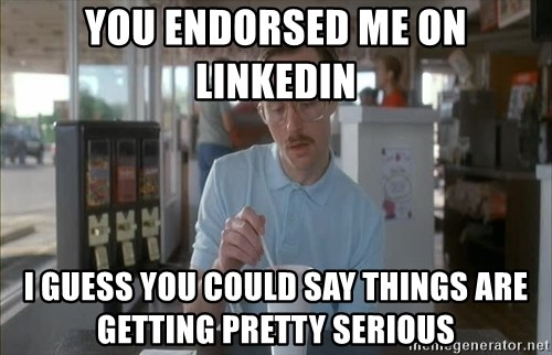 things are getting serious - you endorsed me on linkedin I guess you could say things are getting pretty serious