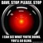 Hal 9000 - Dave, stop. please. stop I can see what you're doing. You'll go blind.