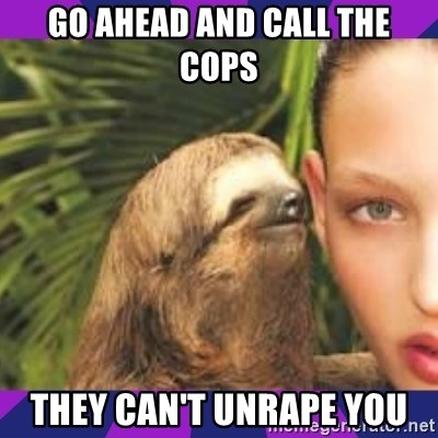 Perverted Whispering Sloth  - Go ahead and call the cops they can't unrape you