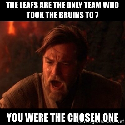 You were the chosen one  - THE LEAFS ARE THE ONLY TEAM WHO TOOK THE BRUINS To 7 YOU WERE THE CHOSEN ONE
