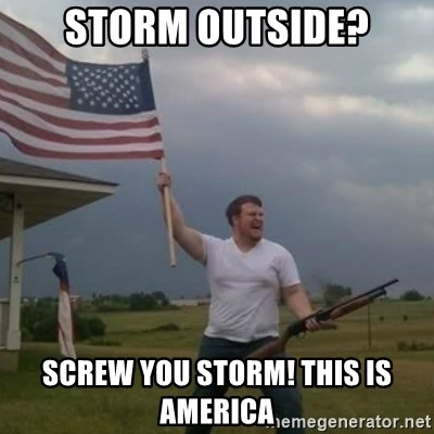 Overly patriotic american - Storm outside? screw you storm! This is America