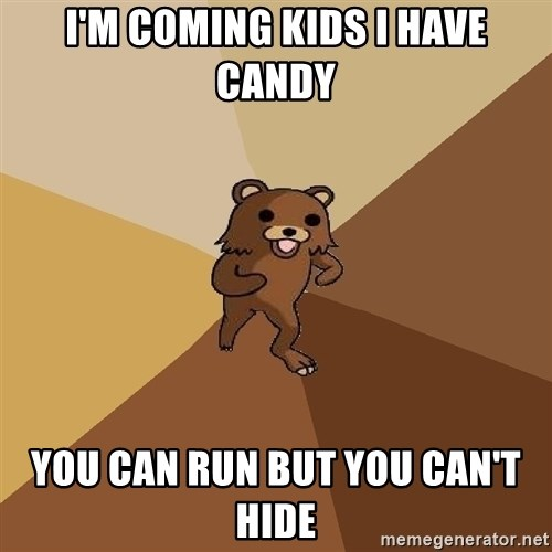 Pedo Bear From Beyond - I'M COMING KIDS I HAVE CANDY YOU CAN RUN BUT YOU CAN'T HIDE