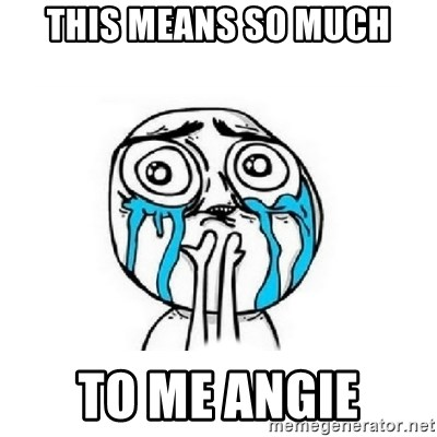 Crying face - this means so much to me angie