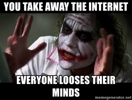joker mind loss - YOU TAKE AWAY THE INTERNET EVERYONE LOOSES THEIR MINDS
