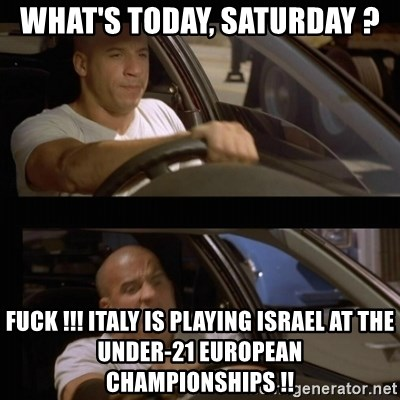 Vin Diesel Car - what's today, saturday ? fuck !!! italy is playing israel at the under-21 european championships !!