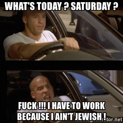 Vin Diesel Car - what's today ? Saturday ? fuck !!! i have to work because i ain't jewish !