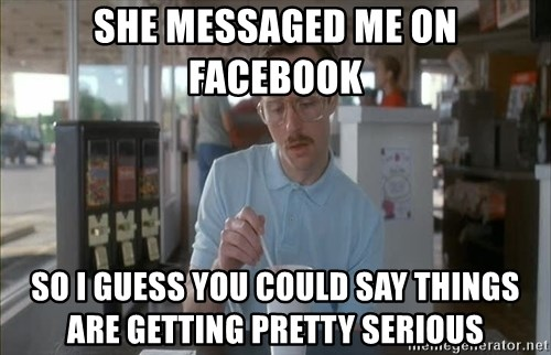 so i guess you could say things are getting pretty serious - she messaged me on facebook so i guess you could say things are getting pretty serious