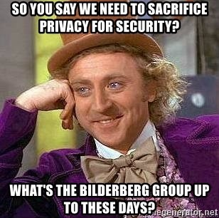 Willy Wonka - So you say we need to sacrifice privacy for security? What's the bilderberg group up to these days?
