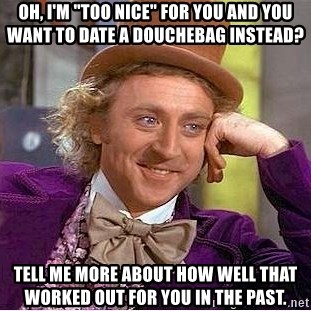 "Willy Wonka - Oh, i'm ""too nice"" for you and you want to date a douchebag instead? tell me more about how well that worked out for you in the past."