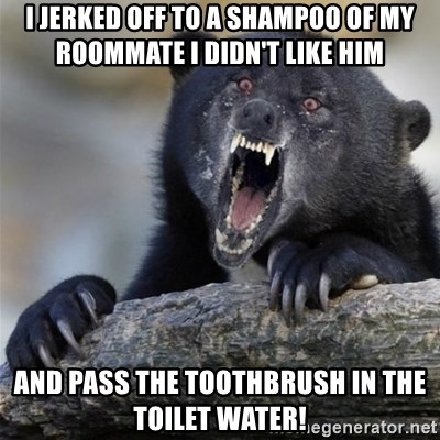 Insane Confession Bear - I jerked off to a shampoo of my roommate i didn't like him and pass the toothbrush in the toilet water!