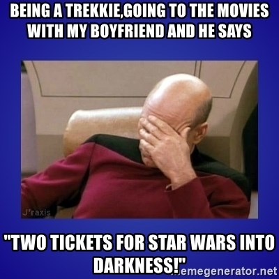 "Picard facepalm  - being a trekkie,going to the movies with my boyfriend and he says ""Two tickets for Star Wars into Darkness!"""