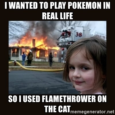 burning house girl - I wanted to play pokemon in real life so I used flamethrower on the cat