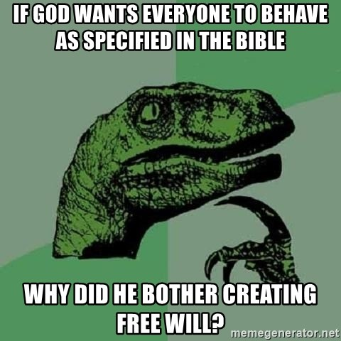 Philosoraptor - if god wants everyone to behave as specified in the bible why did he bother creating free will?