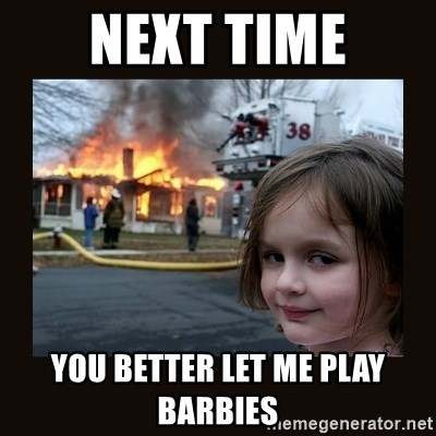 burning house girl - NEXT TIME YOU BETTER LET ME PLAY BARBIES